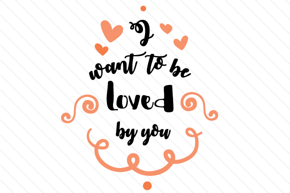 I Want to Be Loved by You Love Craft Cut File By Creative Fabrica Crafts