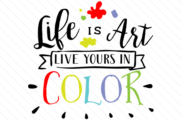 Life is Art, Live Yours in Color Motivational Craft Cut File By Creative Fabrica Crafts