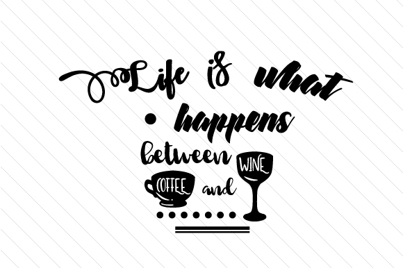 Life is What Happens Between Coffee and Wine Coffee Craft Cut File By Cut Cut Palooza