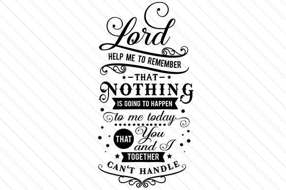 Lord Help Me to Remember That Nothing is Going to Happen to Me Today That You and I Together Can't Handle Religious Craft Cut File By Creative Fabrica Crafts