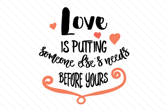 Love is putting someone else's needs before yours SVG Cut ...