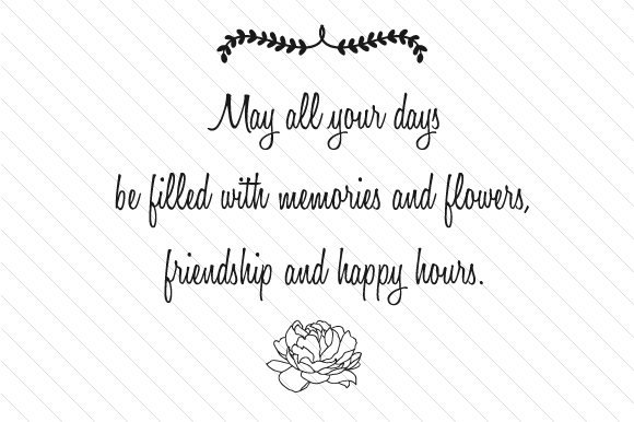 May All Your Days Be Filled with Memories and Flowers, Friendship and Happy Hours Happy Hour Craft Cut File By Creative Fabrica Crafts