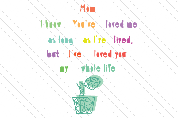 Mom I Know You Have Loved Me As Long As I Have Lived Svg Cut File