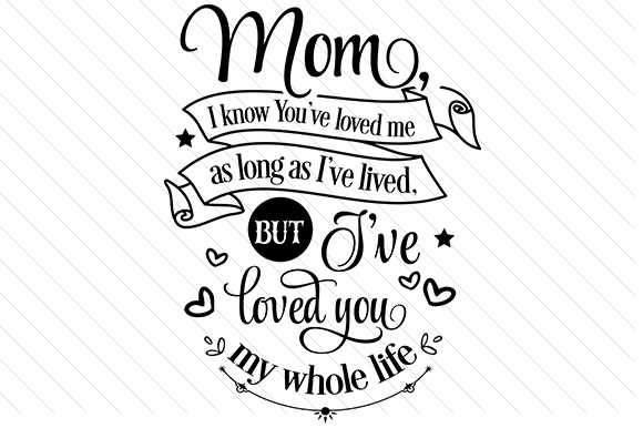 Mom I Know You Loved Me for As Long As I Lived Mother's Day Craft Cut File By Creative Fabrica Crafts