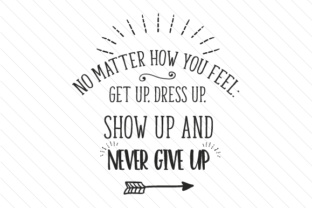 no-matter-how-you-feel-get-up-dress-up-show-up-and-never-give-up