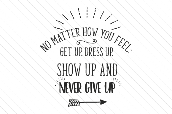 Download Free No Matter How You Feel Get Up Dress Up Show Up And Never Give Up for Cricut Explore, Silhouette and other cutting machines.