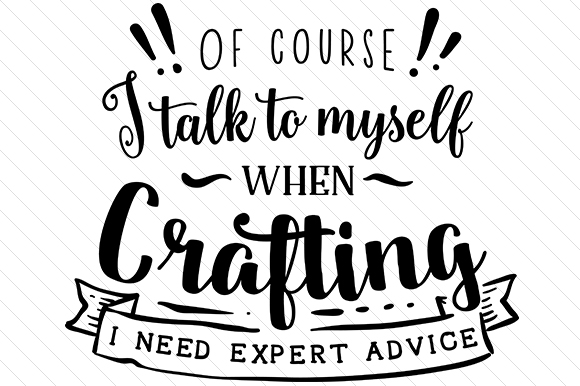 Of Course I Talk to Myself when Crafting. I Need Expert Advice. Aficiones Archivo de Corte Craft Por Cut Cut Palooza
