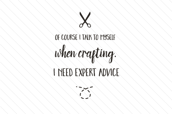 Of Course I Talk to Myself when Crafting. I Need Expert Advice Hobbies Craft Cut File By Creative Fabrica Crafts