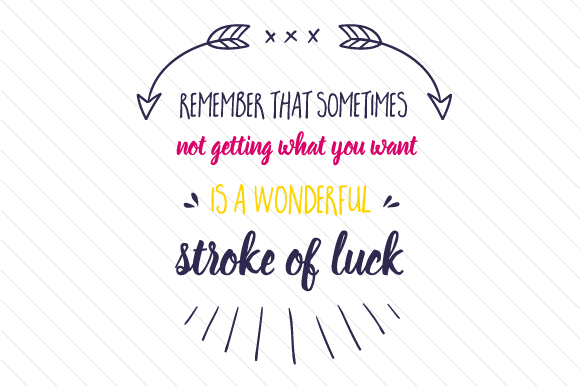 Remember That Sometimes Not Getting What You Want is a Wonderful Stroke of Luck Motivational Craft Cut File By Creative Fabrica Crafts