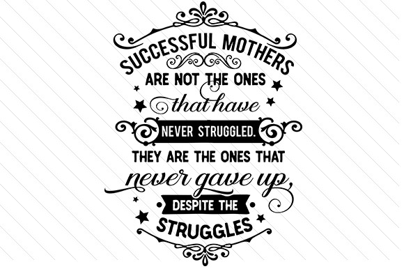 Successful Mothers Are Not the Ones Who Have Never Struggled Mother's Day Craft Cut File By Creative Fabrica Crafts