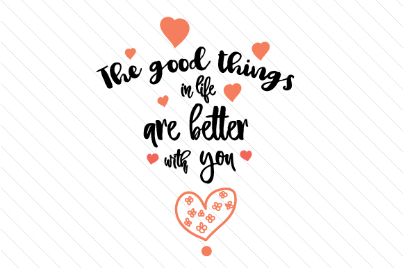 The Good Things in Life Are Better with You Love Craft Cut File By Creative Fabrica Crafts