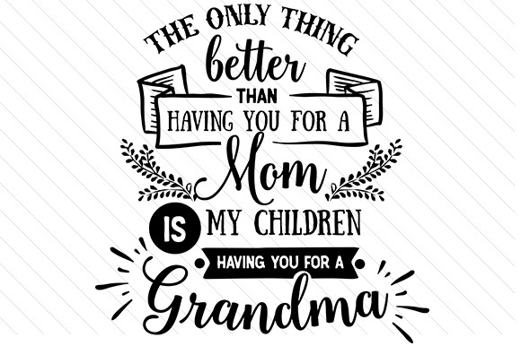 The Only Thing Better Than Having You for a Mom is My Children Having You for a Grandma Mother's Day Craft Cut File By Creative Fabrica Crafts