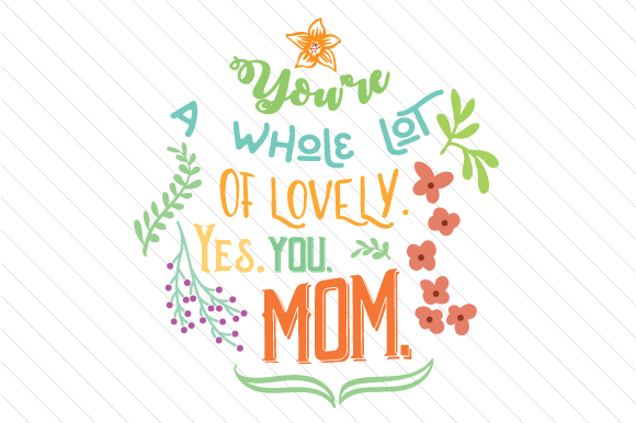 Download Free You Re A Whole Lot Of Lovely Yes You Mom Svg Cut File By for Cricut Explore, Silhouette and other cutting machines.