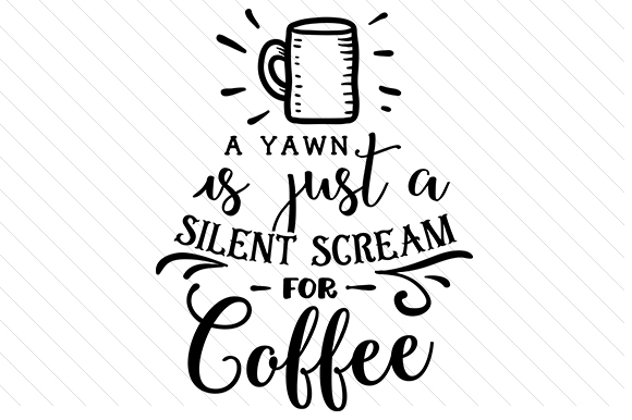 A Yawn is Just a Silent Scream for Coffee Coffee Craft Cut File By Creative Fabrica Crafts