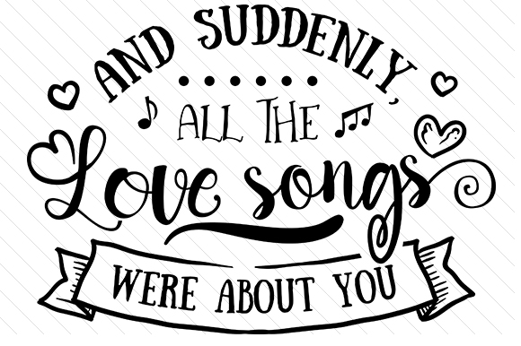 Download Free And Suddenly All The Love Songs Were About You Svg Cut File By for Cricut Explore, Silhouette and other cutting machines.