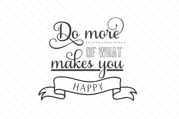 Do More of What Makes You Happy Quotes Craft Cut File By Creative Fabrica Crafts