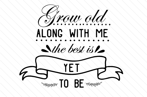 Grow Old Along With Me The Best Is Yet To Be Svg Cut File