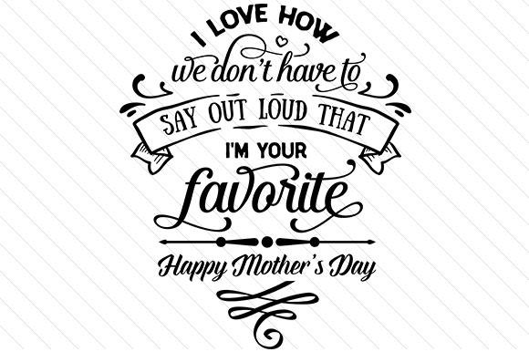 I Love How We Don't Have to Say out Loud That Im Your Favorite Mother's Day Craft Cut File By Creative Fabrica Crafts