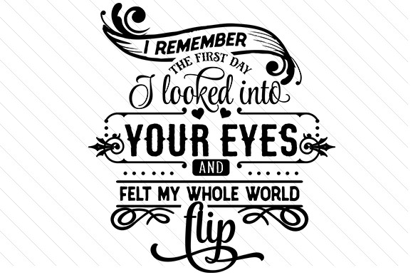I Remember the First Day I Looked into Your Eyes and Felt My Whole World Flip. Craft Design By Creative Fabrica Crafts