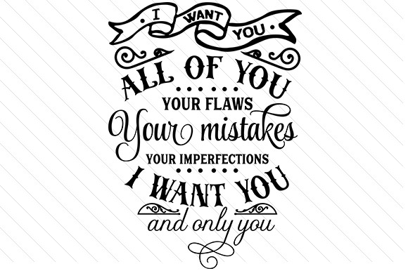 I Want You. All of You. Your Flaws, Your Mistakes, Your Imperfections. Love Craft Cut File By Creative Fabrica Crafts