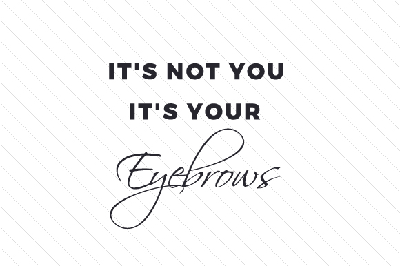 It's Not You It's Your Eyebrows Beauty & Fashion Craft Cut File By Creative Fabrica Crafts