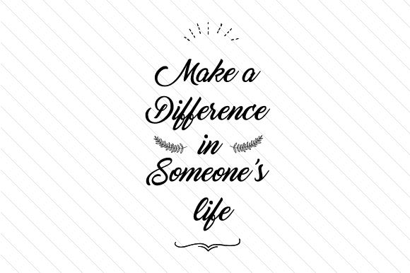 Download Free Make A Difference In Someone S Life Svg Cut File By Creative for Cricut Explore, Silhouette and other cutting machines.