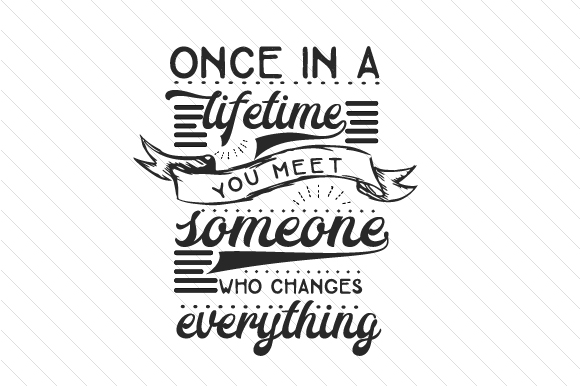 Once in a Lifetime You Meet Someone Who Changes Everything Love Craft Cut File By Creative Fabrica Crafts