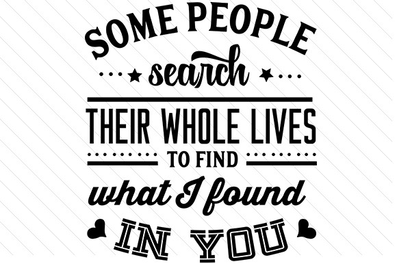 Some People Search Their Whole Lives to Find What I Found in You Love Craft Cut File By Creative Fabrica Crafts