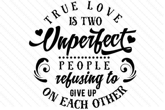 True Love Is Two Unperfect People Refusing To Give Up On Each