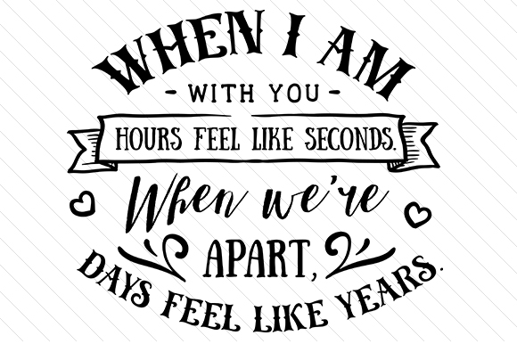 When I Am with You Hours Feel Like Seconds. when We're Apart, Days Feels Like Years Love Craft Cut File By Creative Fabrica Crafts