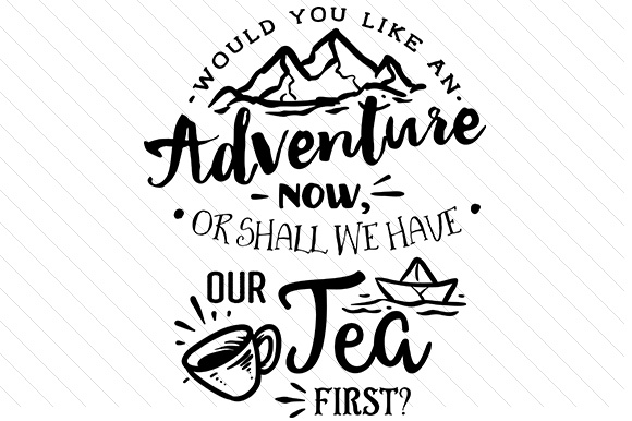 Would You Like an Adventure Now, or Shall We Have Tea First? Tea Craft Cut File By Creative Fabrica Crafts