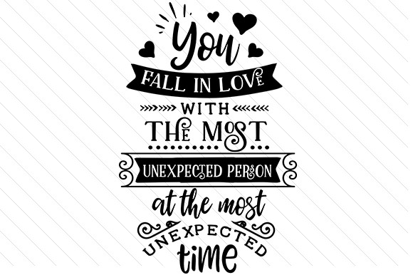 You Fall in Love with the Most Unexpected Person and the Most Unexpected Time Love Craft Cut File By Creative Fabrica Crafts