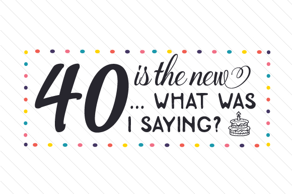 40 is the New...what Was I Saying Birthday Craft Cut File By Creative Fabrica Crafts