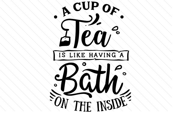 A Cup of Tea is Like Having a Bath on the Inside Tea Craft Cut File By Creative Fabrica Crafts