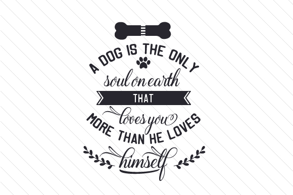 A Dog is the Only Soul on Earth That Loves You More Than He Loves Himself Dogs Craft Cut File By Creative Fabrica Crafts