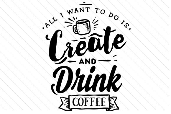 Download Free All I Want To Do Is Create And Drink Coffee Svg Cut File By for Cricut Explore, Silhouette and other cutting machines.