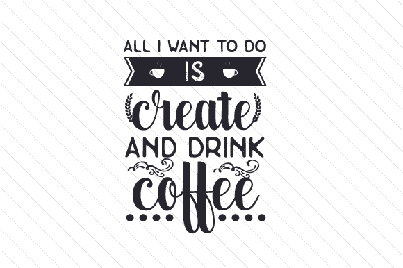 All I Want to Do is Create and Drink Coffee Kaffee Plotterdatei von Creative Fabrica Crafts