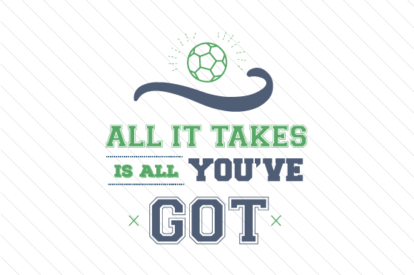 All It Takes is All You've Got Soccer Sports Craft Cut File By Creative Fabrica Crafts