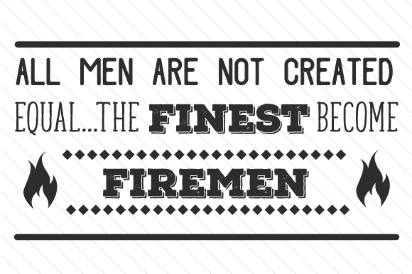 All men are not created equal the finest become Firemen ...