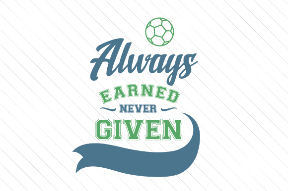 Always Earned Never Given Soccer Sports Craft Cut File By Creative Fabrica Crafts
