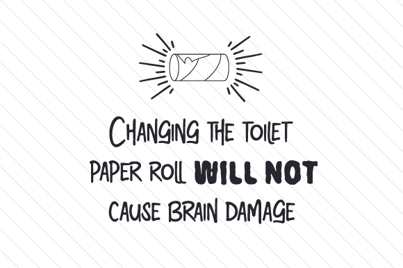 Changing the Toilet Paper Roll Will Not Cause Brain Damage Bathroom Craft Cut File By Creative Fabrica Crafts