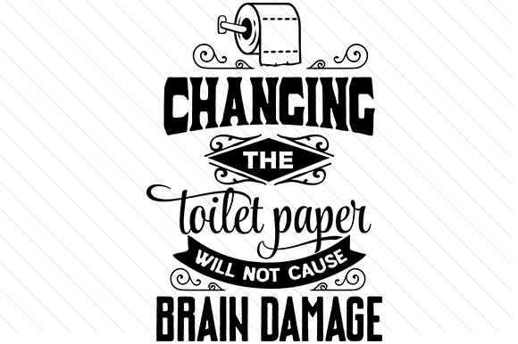 Download Free Changing The Toilet Paper Will Not Cause Brain Damage Svg Cut for Cricut Explore, Silhouette and other cutting machines.