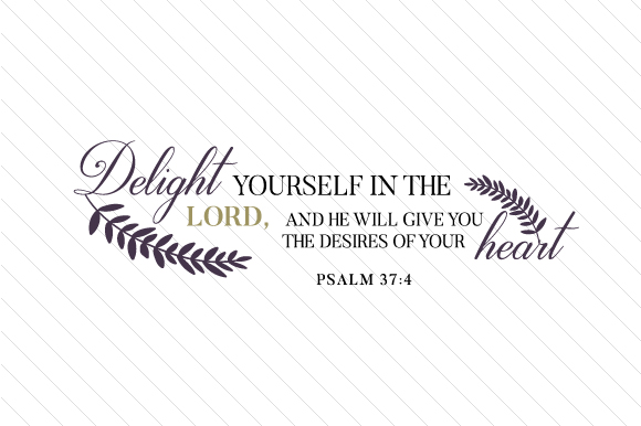 Download Free Delight Yourself In The Lord And He Will Give You The Desires Of for Cricut Explore, Silhouette and other cutting machines.