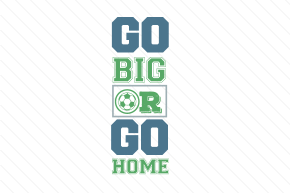 Go Big or Go Home Soccer Sports Craft Cut File By Creative Fabrica Crafts