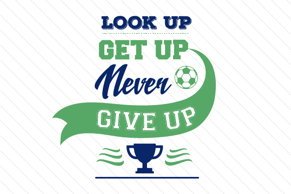 Look Up Get Up Never Give Up Soccer Sports Craft Cut File By Creative Fabrica Crafts