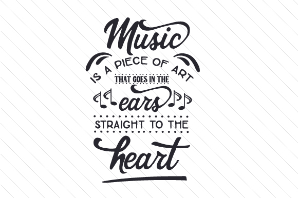Music is a Piece of Art That Goes in the Ears Straight to the Heart Music Craft Cut File By Creative Fabrica Crafts