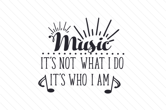 Music It's Not What I Do It's Who I Am Music Craft Cut File By Creative Fabrica Crafts