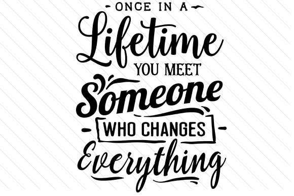 Download Free Once In A Lifetime You Meet Someone Who Changes Everything Svg Cut File By Creative Fabrica Crafts Creative Fabrica for Cricut Explore, Silhouette and other cutting machines.