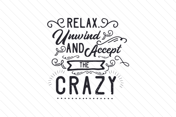 Relax Unwind And Accept The Crazy Svg Cut File By Creative