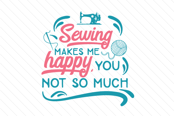 Download Free Sewing Makes Me Happy You Not So Much Svg Cut File By Creative for Cricut Explore, Silhouette and other cutting machines.